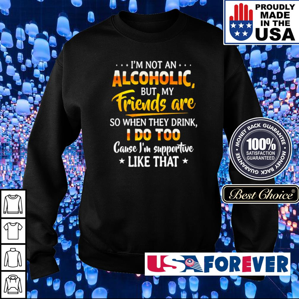 I'm not an Alcoholic but my friends are so when they drink I doo too cause I'm supportive like that s sweater