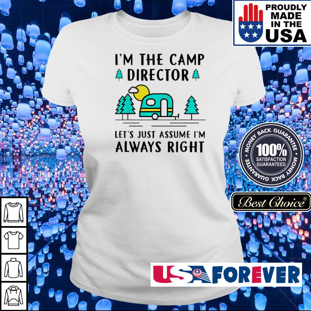 I'm the camp director let's just assume I'm always right s ladies
