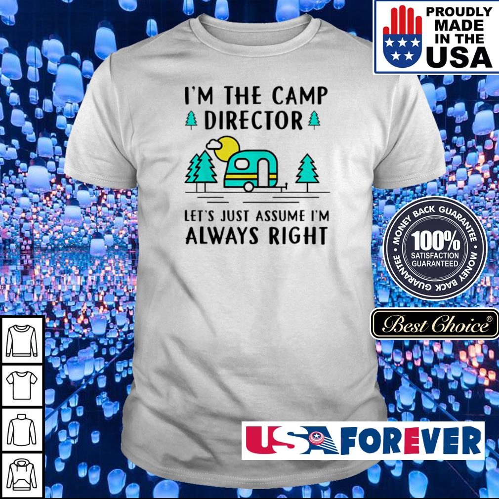 I'm the camp director let's just assume I'm always right shirt
