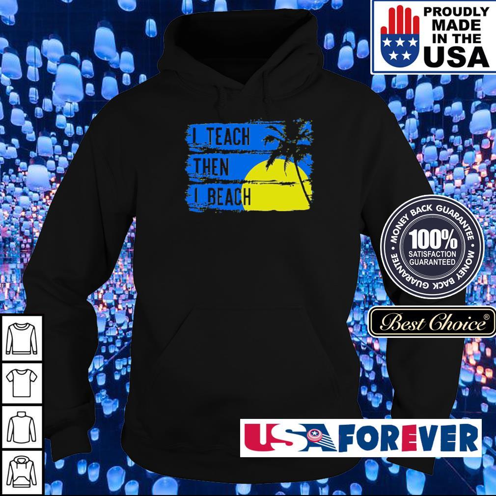 I teach then I beach s hoodie