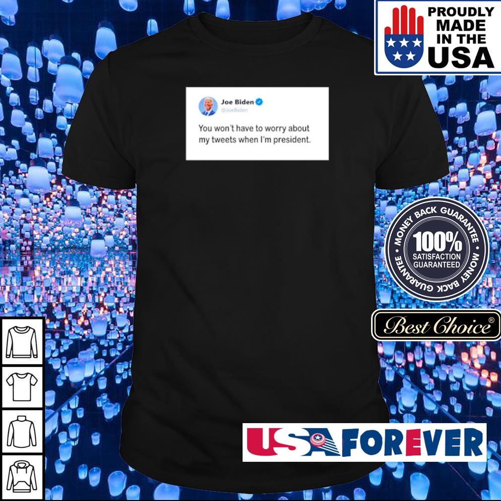 Joe Biden you won't have to worry about my tweets when I'm president shirt
