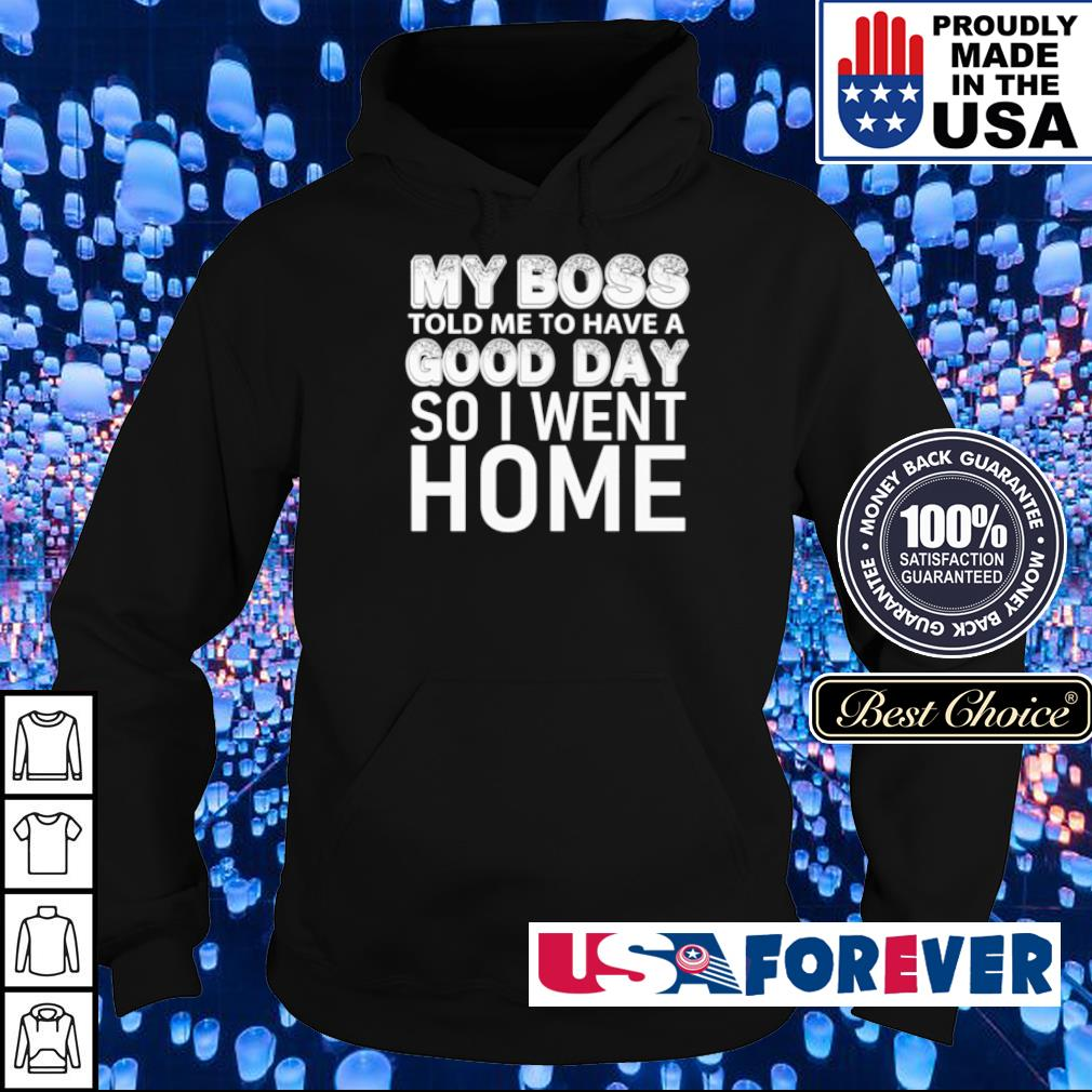 My boss told me to have good day so I want home s hoodie