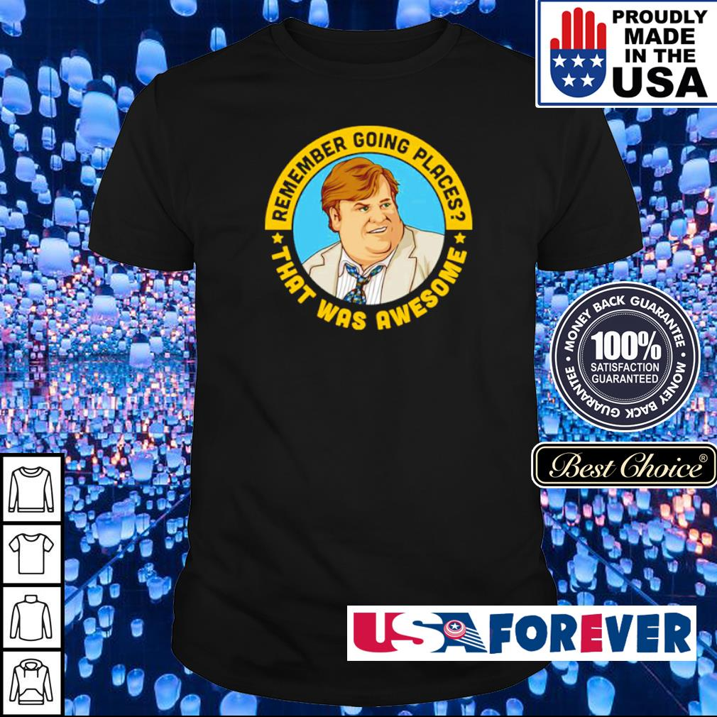 Remember going places that was awesome Chris Farley shirt