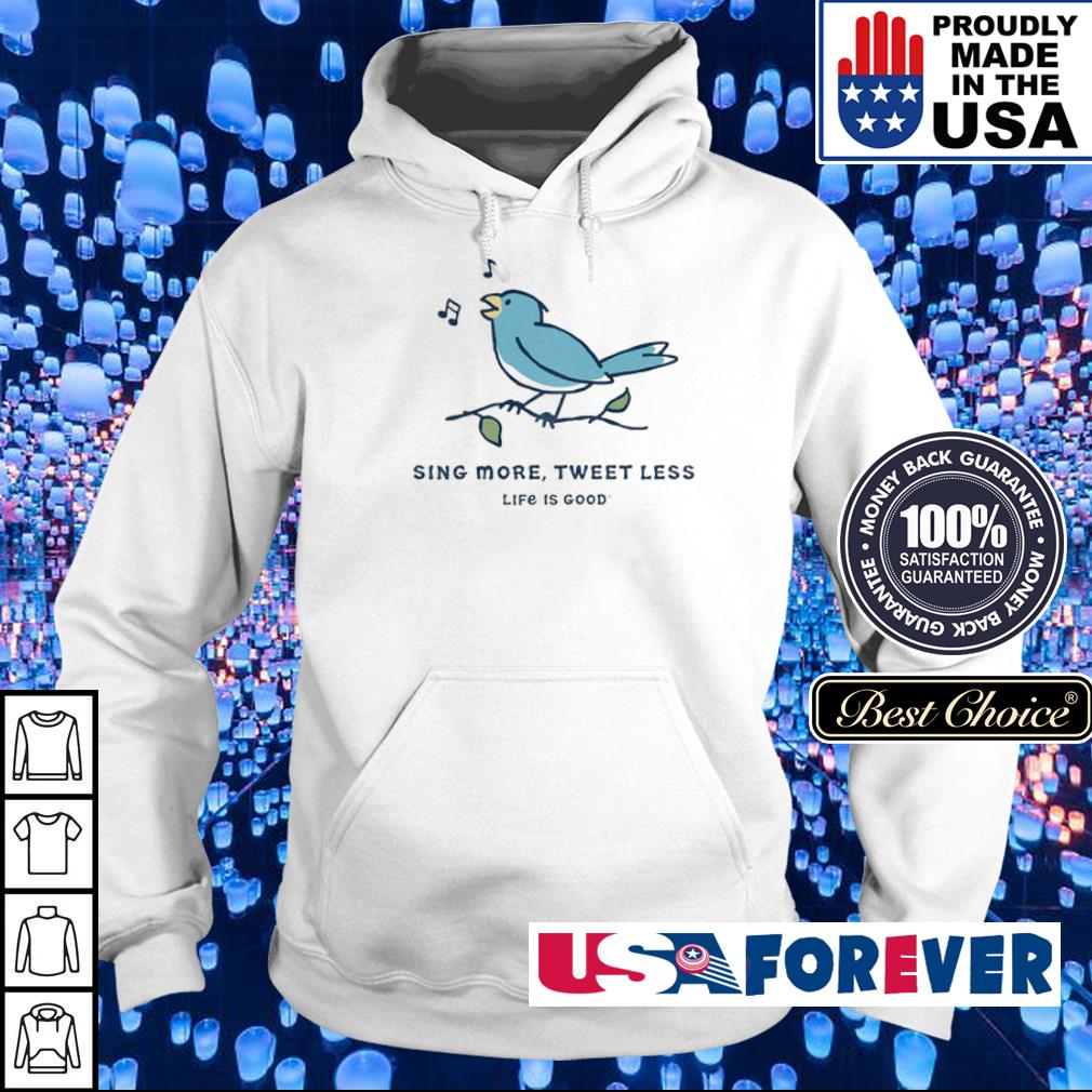 Sing more tweet less life is good s hoodie
