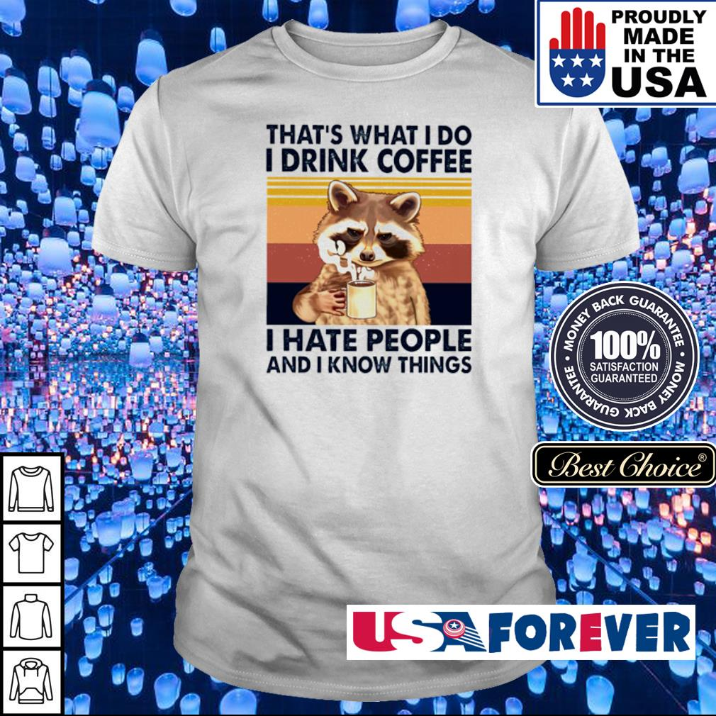 That's what I do I drink coffee I hate people and I know things shirt
