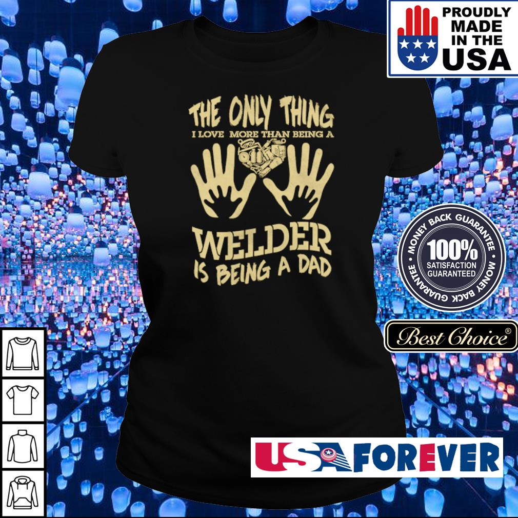 The only thing I love more than being a welder is being a dad s ladies