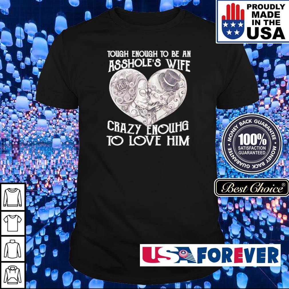 Tough enough to be an asshole's wife crazy enough to love him shirt