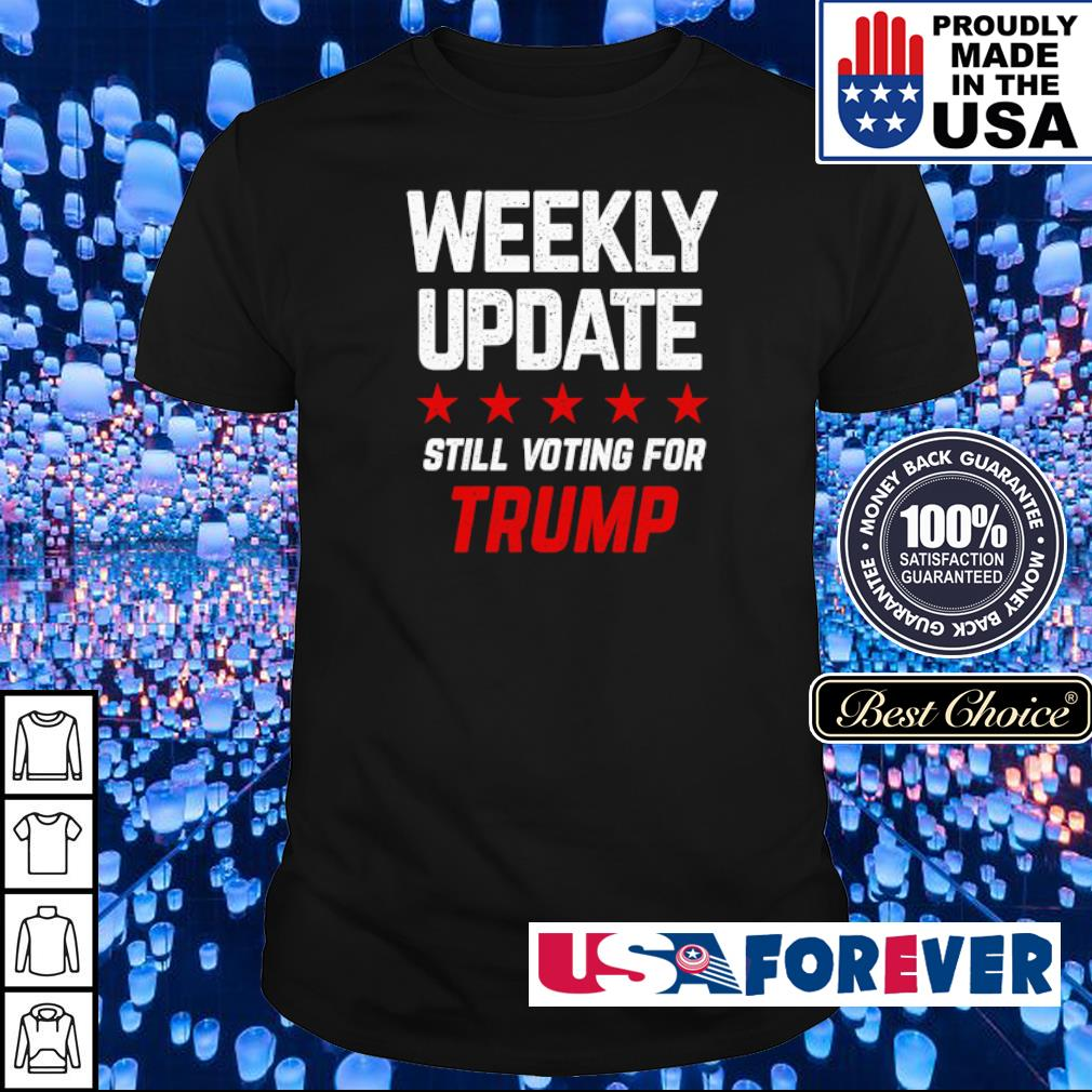 Weekly update still voting for Trump shirt