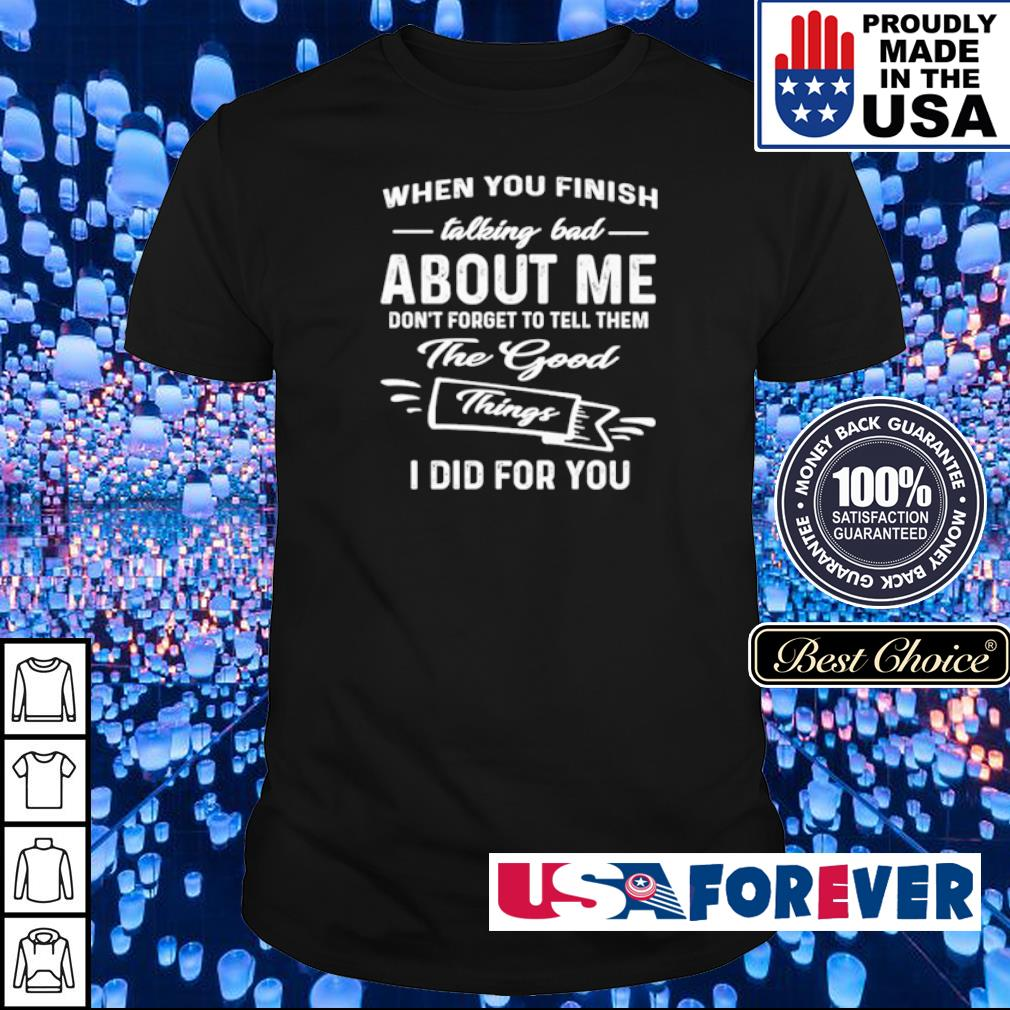 When you finish talking bad about me don't forget to tell them the good thing I did for you shirt
