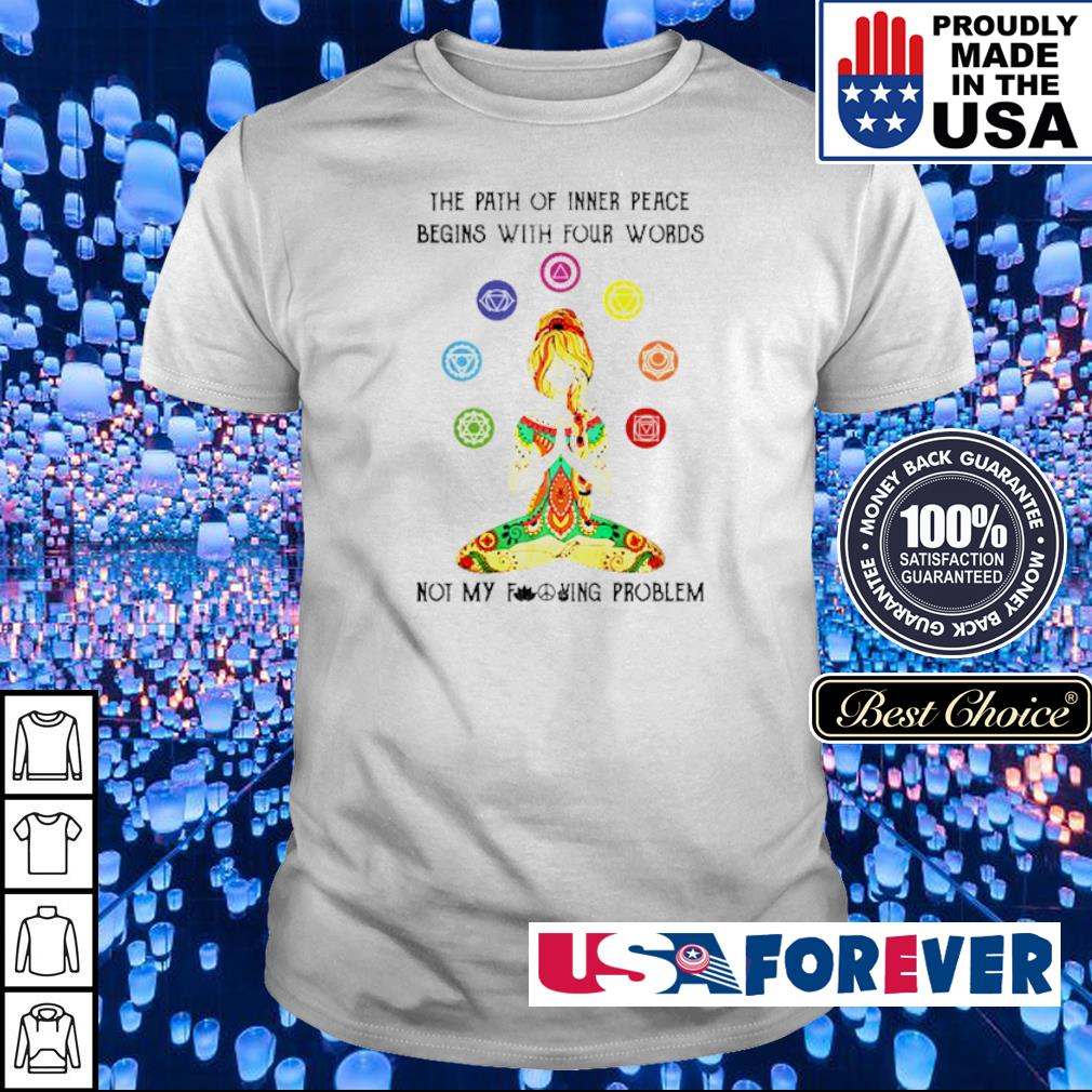 Yoga lady the path of inner peace begins with four words not my fucking problem shirt