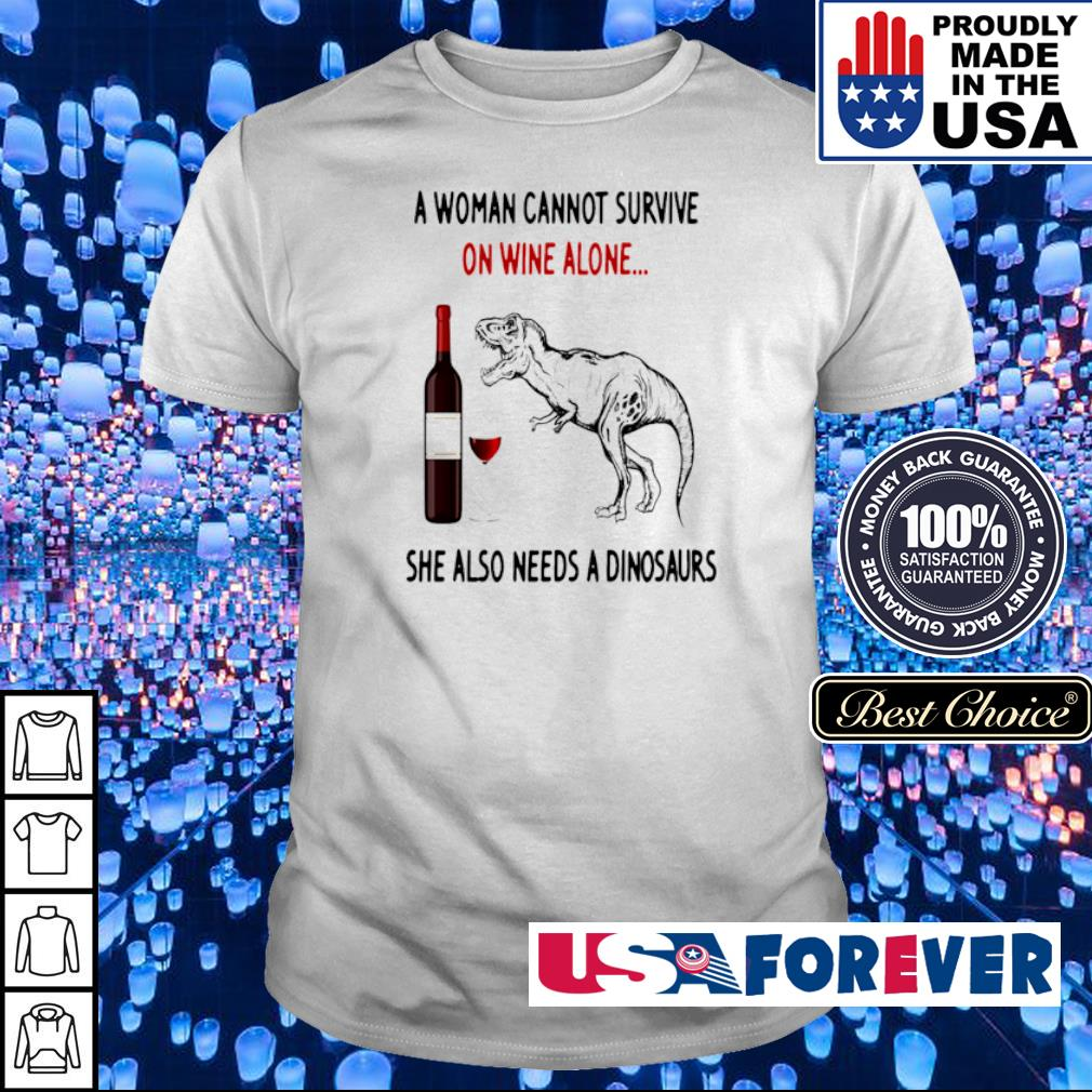 A woman cannot survive on wine alone she also needs a dinosaur shirt