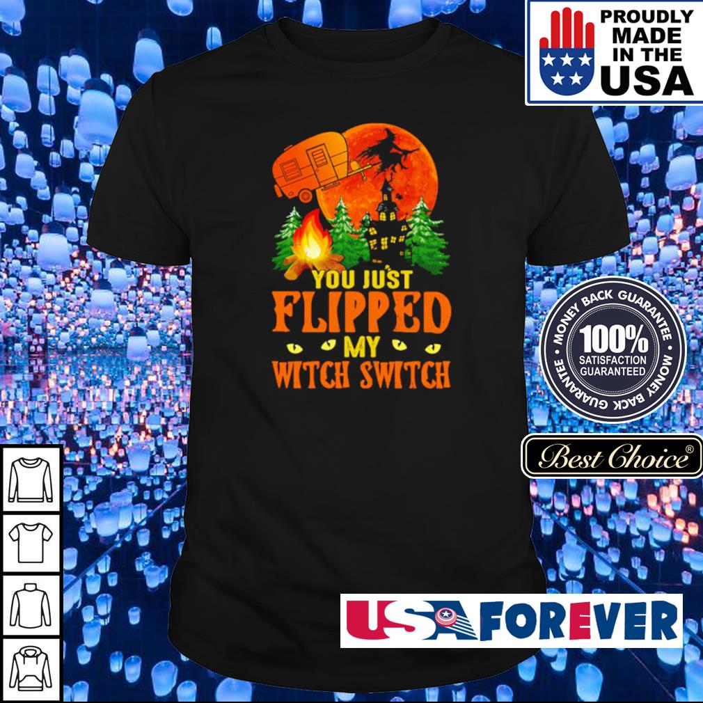 Camping you just flipped my witch switch shirt