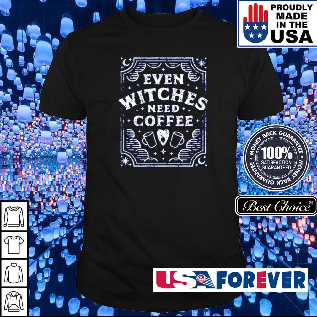 Even witches need coffee shirt