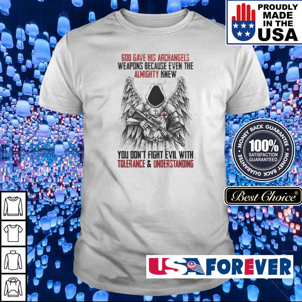 God gave his archangels weapons because even the almighty knew you don't fight evil with tolenrance and understanding shirt