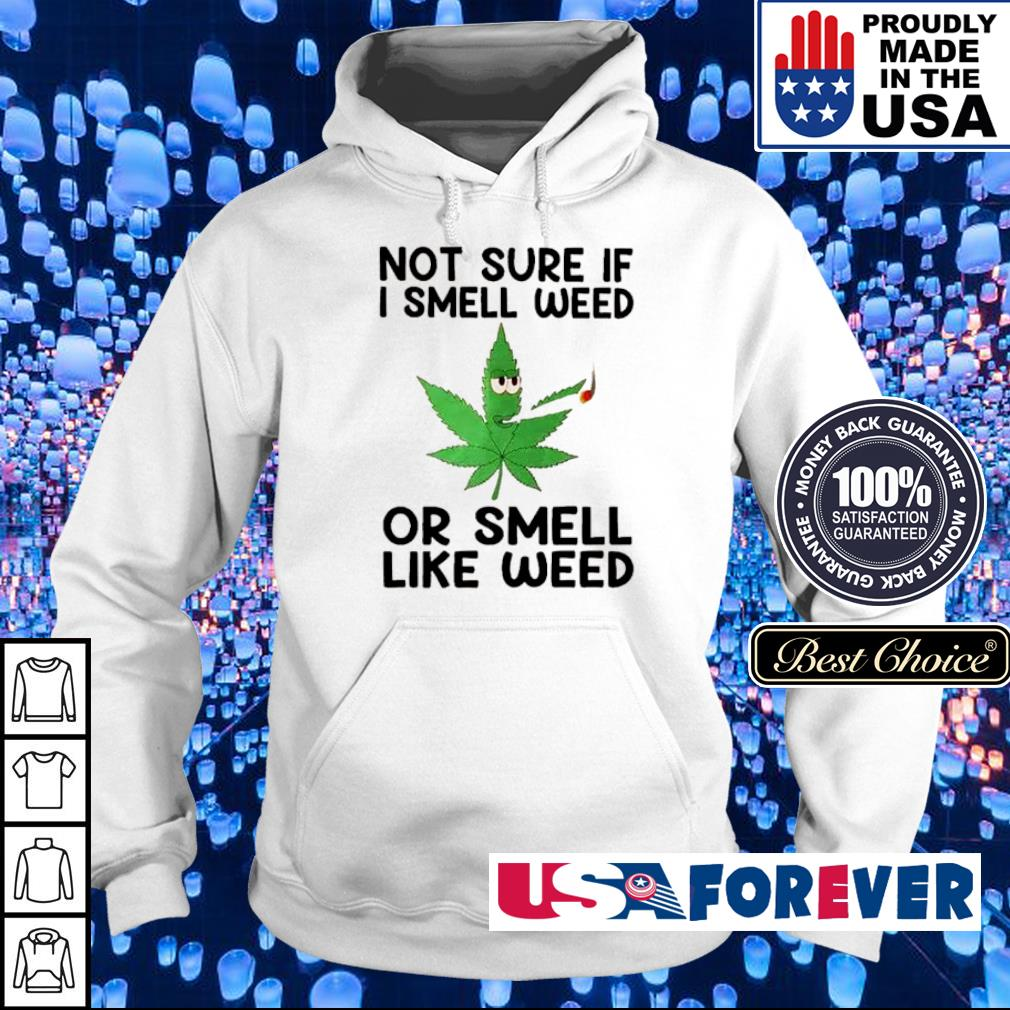 Not sure If I smell weed or smeel like weed s hoodie