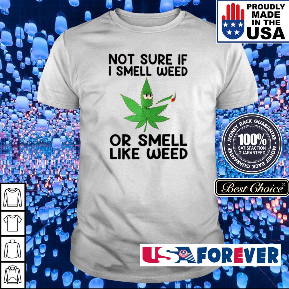 Not sure If I smell weed or smeel like weed shirt