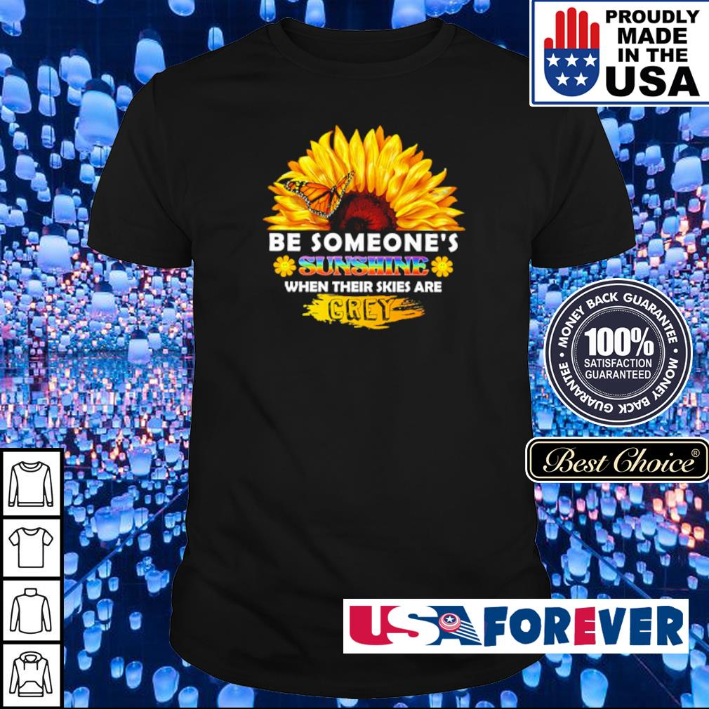 Sunflower be someone's sunshine when their skies are crey shirt