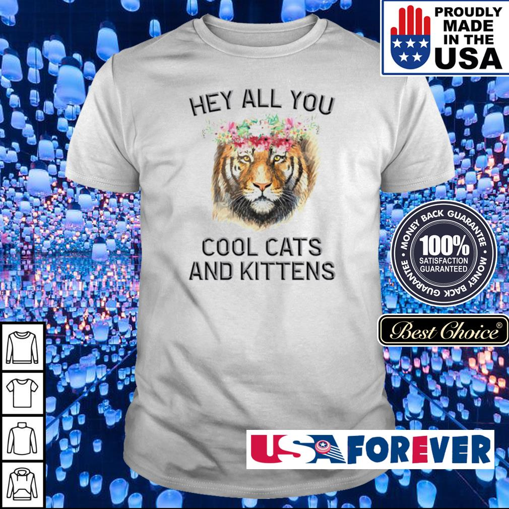 Tiger king hey all you cool cats and kittens shirt