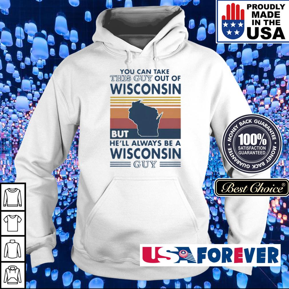 You can take this guy out of Wisconsin but he'll always be a Wisconsin guy s hoodie