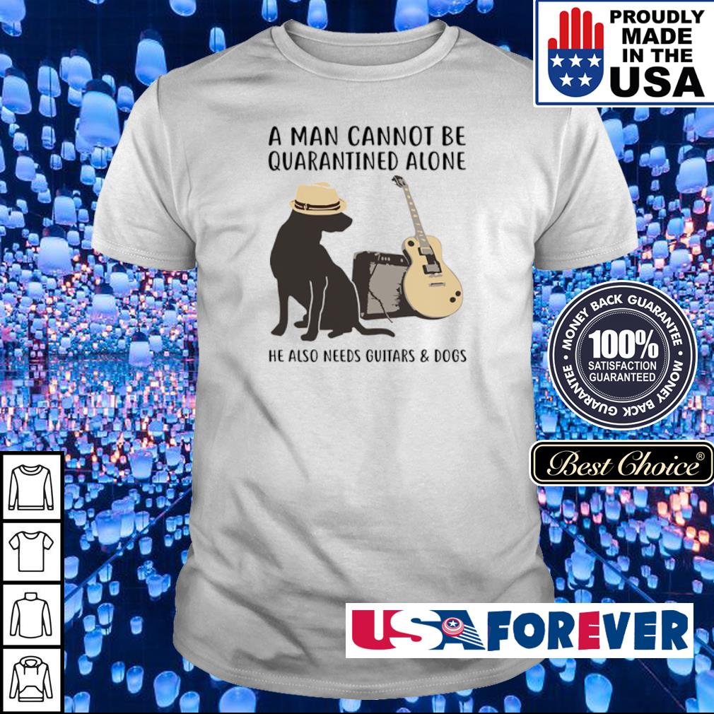 A man cannot be quarantined alone he also need guitars and dogs shirt