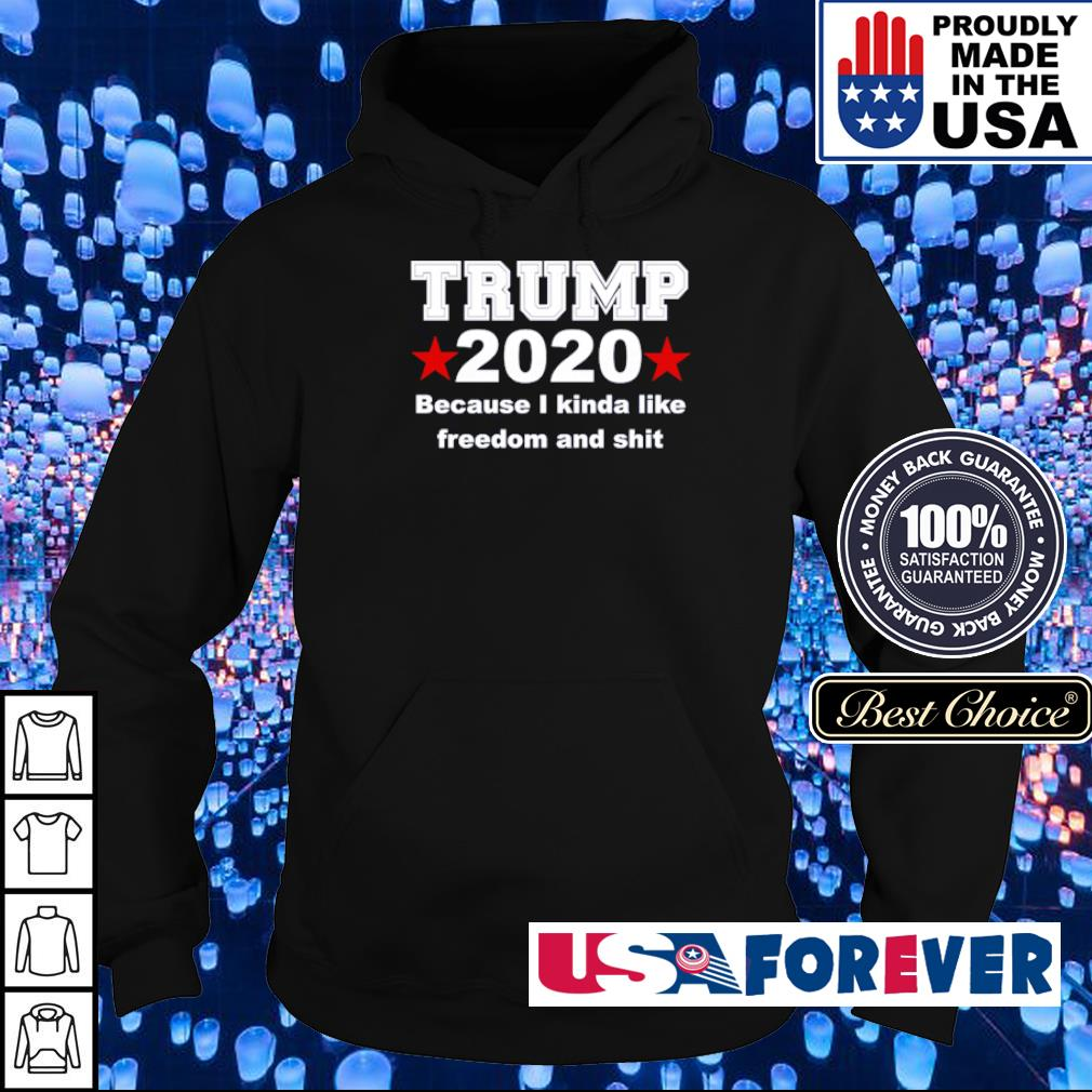 Donald Trump 2020 because I kinda like freedom and shit s hoodie