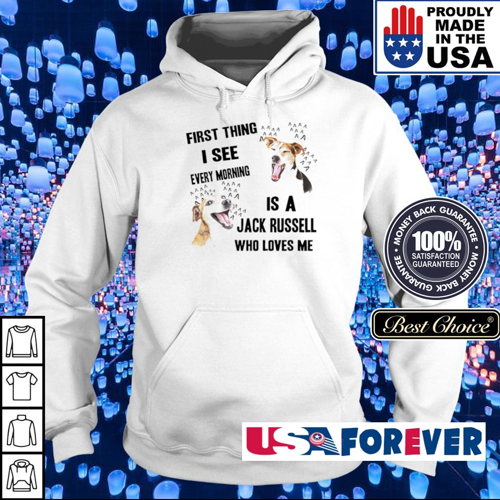 First thing I see every morning is a Jack Russell who loves me s hoodie