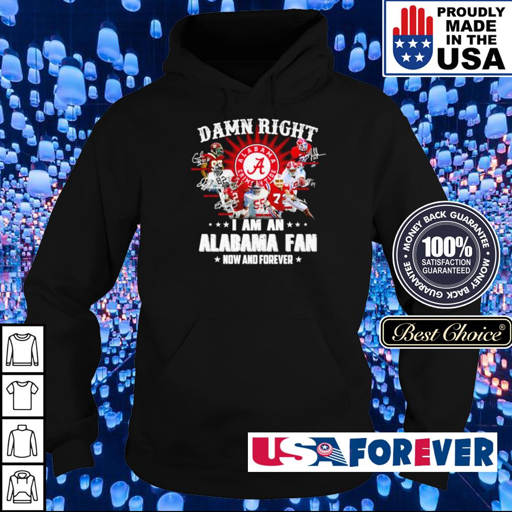 Damn right I am an Alabama Crimson Tide fan now and forever s hoodie