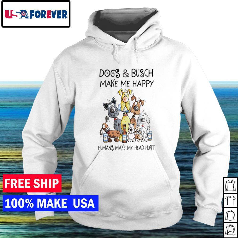 Dogs and Busch make me happy humans make my head hurt s hoodie