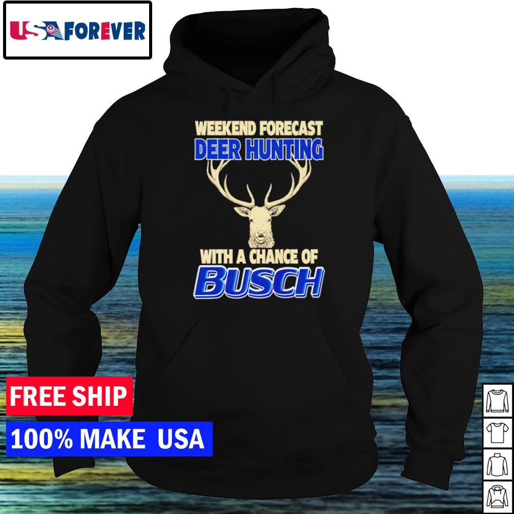 Weekend forecast deer hunting with a chance of Busch s hoodie